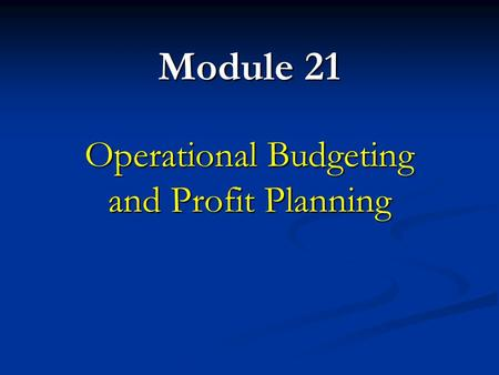 Module 21 Operational Budgeting and Profit Planning.