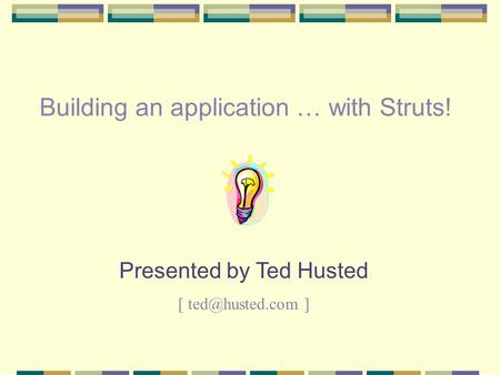 Building an application … with Struts! Presented by Ted Husted [ ]
