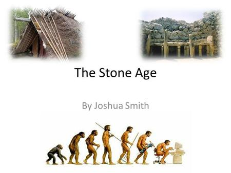 The Stone Age By Joshua Smith. What Was The Stone Age? The Stone Age is the name given to the earliest period of humans when stone tools were first used.