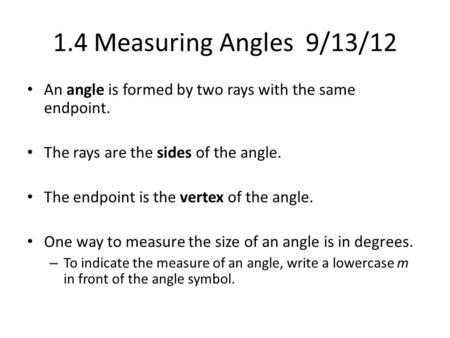 1.4 Measuring Angles 9/13/12 An angle is formed by two rays with the same endpoint. The rays are the sides of the angle. The endpoint is the vertex of.