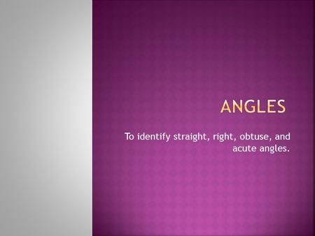 To identify straight, right, obtuse, and acute angles.