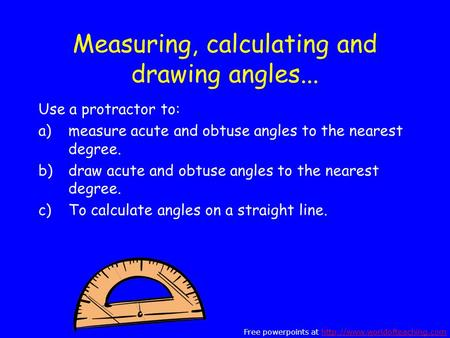 Measuring, calculating and drawing angles... Use a protractor to: a)measure acute and obtuse angles to the nearest degree. b)draw acute and obtuse angles.