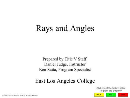 Rays and Angles Prepared by Title V Staff: Daniel Judge, Instructor Ken Saita, Program Specialist East Los Angeles College EXIT BACKNEXT © 2002 East Los.
