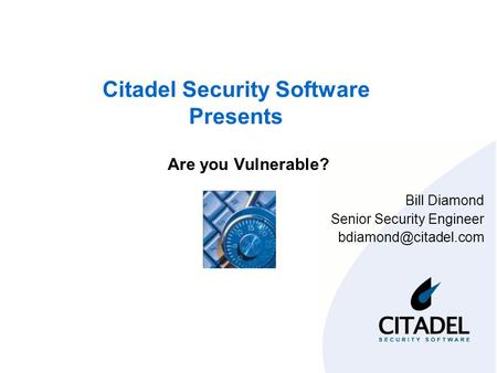 Citadel Security Software Presents Are you Vulnerable? Bill Diamond Senior Security Engineer