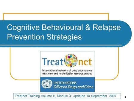 1 Cognitive Behavioural & Relapse Prevention Strategies Treatnet Training Volume B, Module 3: Updated 10 September 2007.