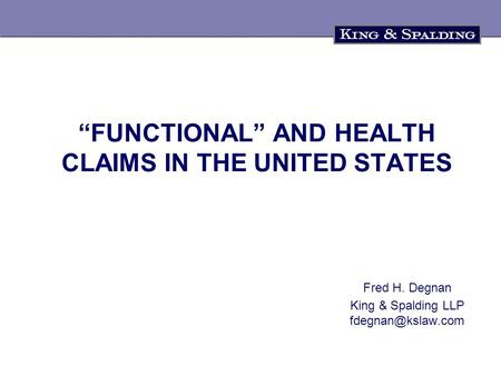 """FUNCTIONAL"" AND HEALTH CLAIMS IN THE UNITED STATES Fred H. Degnan King & Spalding LLP"
