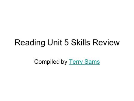 Reading Unit 5 Skills Review Compiled by Terry SamsTerry Sams.