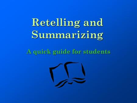Retelling and Summarizing A quick guide for students.