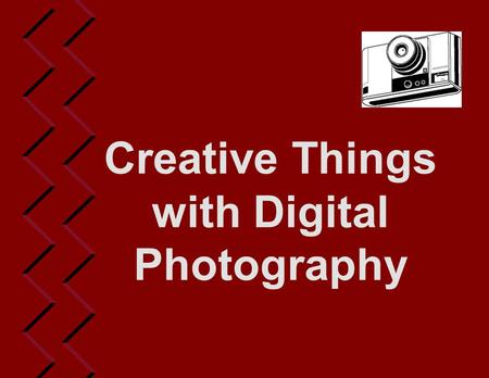 Creative Things with Digital Photography. Film vs. Digital  Film camera inexpensive  Film developing costs  Quality of shots  Photo developing problems.