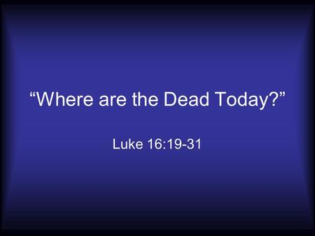 """Where are the Dead Today?"" Luke 16:19-31. They are in Hades Luke 16:23; 23:43; Acts 2:27 John 20:17 Acts 1:2 1 Corinthians 15:1-11."