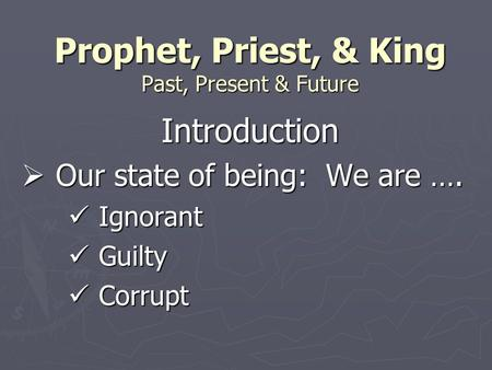 Prophet, Priest, & King Past, Present & Future Introduction  Our state of being: We are …. Ignorant Ignorant Guilty Guilty Corrupt Corrupt.