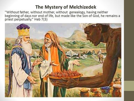 The Mystery of Melchizedek ''Without father, without mother, without genealogy, having neither beginning of days nor end of life, but made like the Son.