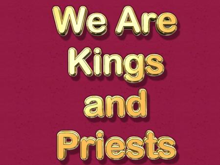 Kings and priests (kingdom), reign with Jesus Rev. 1:6 kings and priests 1 Pet. 2:9 we are a royal priesthood (kingly priests) 2 Tim. 2:12 reign with.