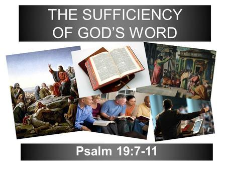 Psalm 19:7-11 THE SUFFICIENCY OF GOD'S WORD. 2 The law of the LORD is perfect, converting the soul: the testimony of the LORD is sure, making wise the.