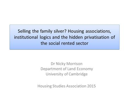 Selling the family silver? Housing associations, institutional logics and the hidden privatisation of the social rented sector Dr Nicky Morrison Department.