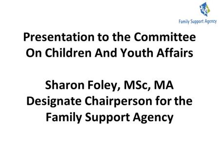 Presentation to the Committee On Children And Youth Affairs Sharon Foley, MSc, MA Designate Chairperson for the Family Support Agency.