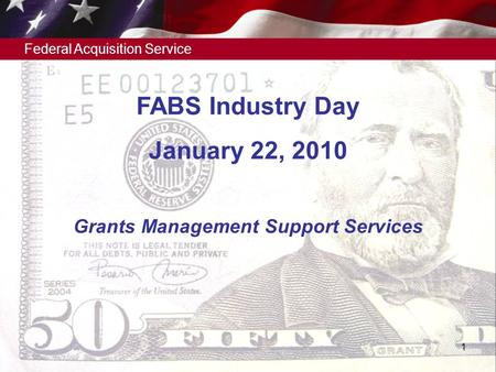 Federal Acquisition Service 1 Grants Management Support Services FABS Industry Day January 22, 2010.