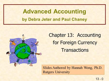 13 - 0 Advanced Accounting by Debra Jeter and Paul Chaney Chapter 13: Accounting for Foreign Currency Transactions Slides Authored by Hannah Wong, Ph.D.