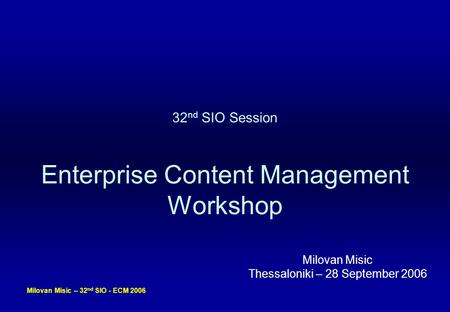 Milovan Misic – 32 nd SIO - ECM 2006 32 nd SIO Session Enterprise Content Management Workshop Milovan Misic Thessaloniki – 28 September 2006.