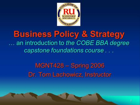 1 Business Policy & Strategy … an introduction to the COBE BBA degree capstone foundations course... MGNT428 – Spring 2006 Dr. Tom Lachowicz, Instructor.