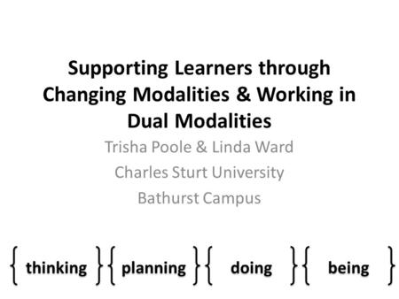 Supporting Learners through Changing Modalities & Working in Dual Modalities Trisha Poole & Linda Ward Charles Sturt University Bathurst Campus thinking.