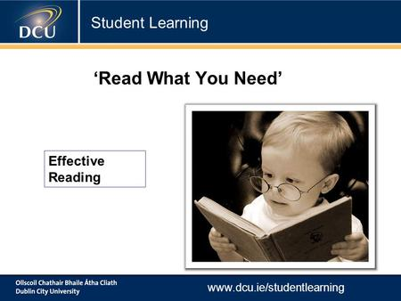 Www.dcu.ie/studentlearning Effective Reading 'Read What You Need' Student Learning.