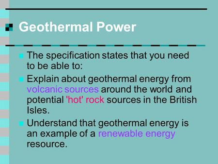 Geothermal Power The specification states that you need to be able to: Explain about geothermal energy from volcanic sources around the world and potential.