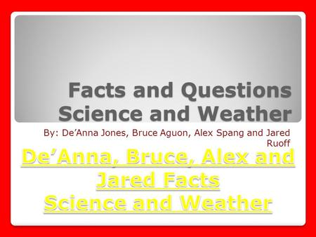 Facts and Questions Science and Weather By: De'Anna Jones, Bruce Aguon, Alex Spang and Jared Ruoff.