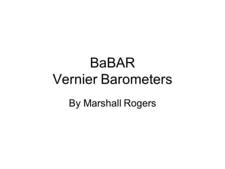 BaBAR Vernier Barometers By Marshall Rogers. The BaBAR Experiments The first one was finding the correlation between Temperature and Pressure readings.
