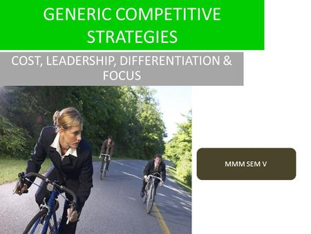 GENERIC COMPETITIVE STRATEGIES COST, LEADERSHIP, DIFFERENTIATION & FOCUS MMM SEM V.