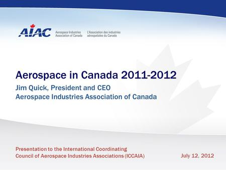 Www.aiac.ca Presentation to the International Coordinating Council of Aerospace Industries Associations (ICCAIA) July 12, 2012 Aerospace in Canada 2011-2012.