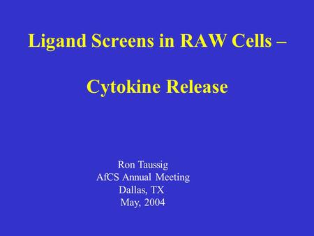 Ligand Screens in RAW Cells – Cytokine Release Ron Taussig AfCS Annual Meeting Dallas, TX May, 2004.