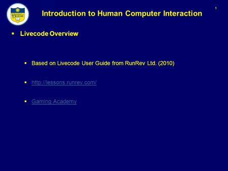 1 Introduction to Human Computer Interaction  Livecode Overview  Based on Livecode User Guide from RunRev Ltd. (2010) 