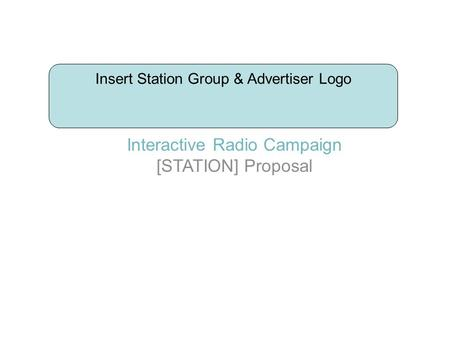 Interactive Radio Campaign [STATION] Proposal Insert Station Group & Advertiser Logo.