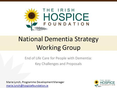 National Dementia Strategy Working Group End of Life Care for People with Dementia: Key Challenges and Proposals Marie Lynch, Programme Development Manager.