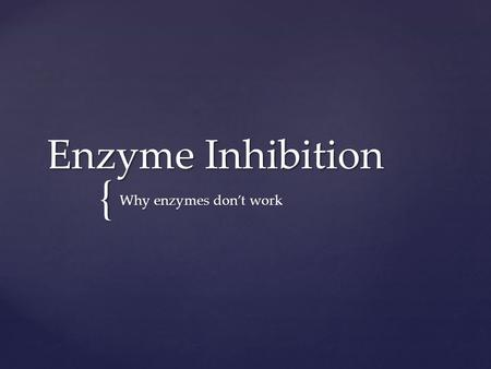 { Enzyme Inhibition Why enzymes don't work.  An enzyme is just a folded protein Remember!!!