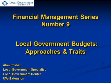 Financial Management Series Number 9 Local Government Budgets: Approaches & Traits Alan Probst Local Government Specialist Local Government Center UW-Extension.