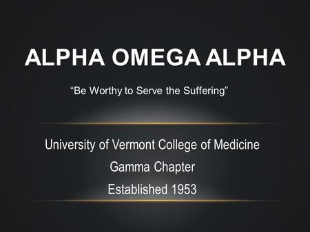 "University of Vermont College of Medicine Gamma Chapter Established 1953 ALPHA OMEGA ALPHA ""Be Worthy to Serve the Suffering"""