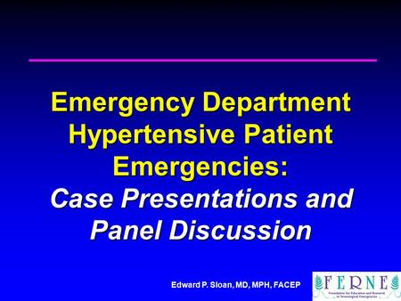 Edward P. Sloan, MD, MPH, FACEP Emergency Department Hypertensive Patient Emergencies: Case Presentations and Panel Discussion.