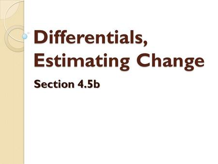 Differentials, Estimating Change Section 4.5b. Recall that we sometimes use the notation dy/dx to represent the derivative of y with respect to x  this.