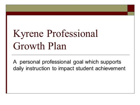 Kyrene Professional Growth Plan A personal professional goal which supports daily instruction to impact student achievement.