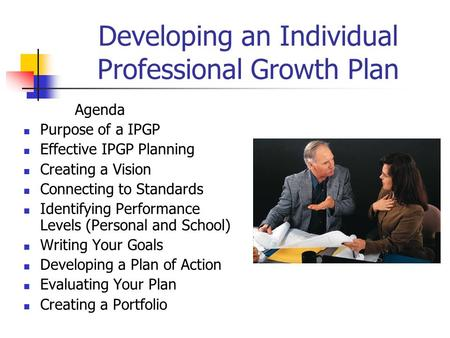 Developing an Individual Professional Growth Plan Agenda Purpose of a IPGP Effective IPGP Planning Creating a Vision Connecting to Standards Identifying.