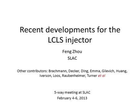 Recent developments for the LCLS injector Feng Zhou SLAC Other contributors: Brachmann, Decker, Ding, Emma, Gilevich, Huang, Iverson, Loos, Raubenheimer,