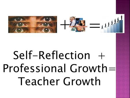 + = Self-Reflection + Professional Growth= Teacher Growth.