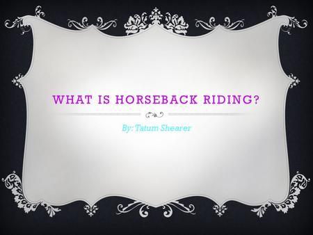 WHAT IS HORSEBACK RIDING? By: Tatum Shearer. OLYMPICS Have you ever heard of the Olympics? The Olympics is a challenge between top athletes from different.