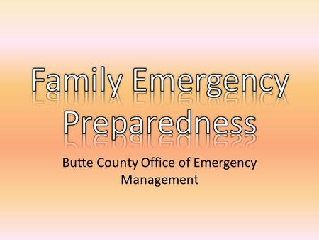 "Butte County Office of Emergency Management. The ""Basics"" Be Informed Make a Plan Build a Kit Family Communications Plan."