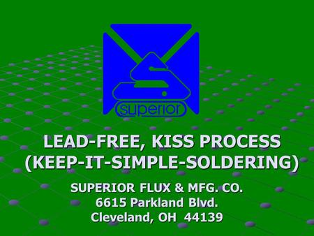 LEAD-FREE, KISS PROCESS (KEEP-IT-SIMPLE-SOLDERING) SUPERIOR FLUX & MFG. CO. 6615 Parkland Blvd. Cleveland, OH 44139.