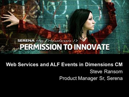 1 Copyright ©2008 Serena Software, Inc. Web Services and ALF Events in Dimensions CM Steve Ransom Product Manager Sr, Serena.