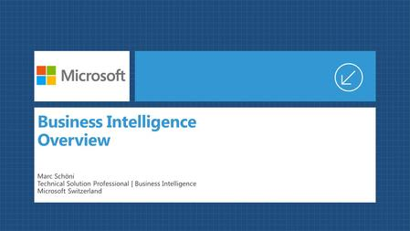 Business Intelligence Overview Marc Schöni Technical Solution Professional | Business Intelligence Microsoft Switzerland.