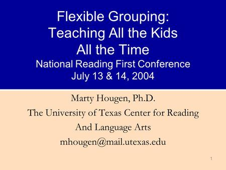 1 Flexible Grouping: Teaching All the Kids All the Time National Reading First Conference July 13 & 14, 2004 Marty Hougen, Ph.D. The University of Texas.